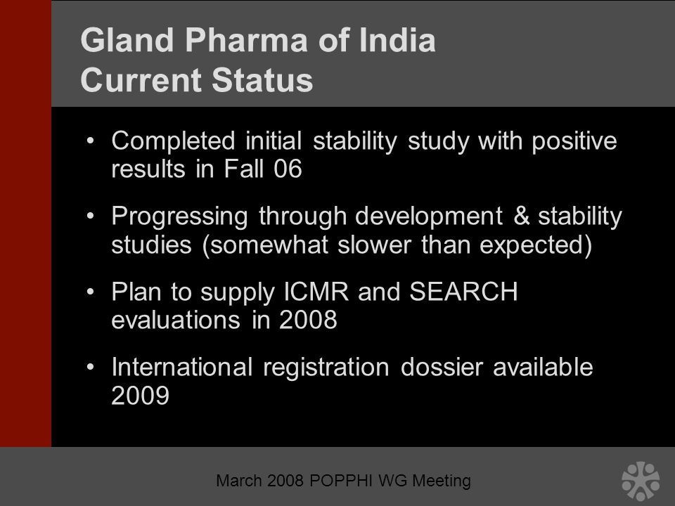 March 2008 POPPHI WG Meeting Gland Pharma of India Current Status Completed initial stability study with positive results in Fall 06 Progressing through development & stability studies (somewhat slower than expected) Plan to supply ICMR and SEARCH evaluations in 2008 International registration dossier available 2009