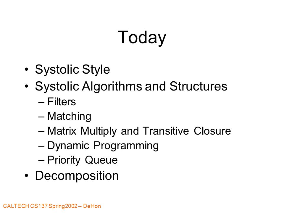 CALTECH CS137 Spring2002 -- DeHon Systolic Systole a rhythmically recurrent contraction; esp: the contraction of the heart by which the blood is forced onward and the circulation kept up --- Merriam Webster Systolic architectures are characterized by regular, rhythmic, data flow through numerous processing elements