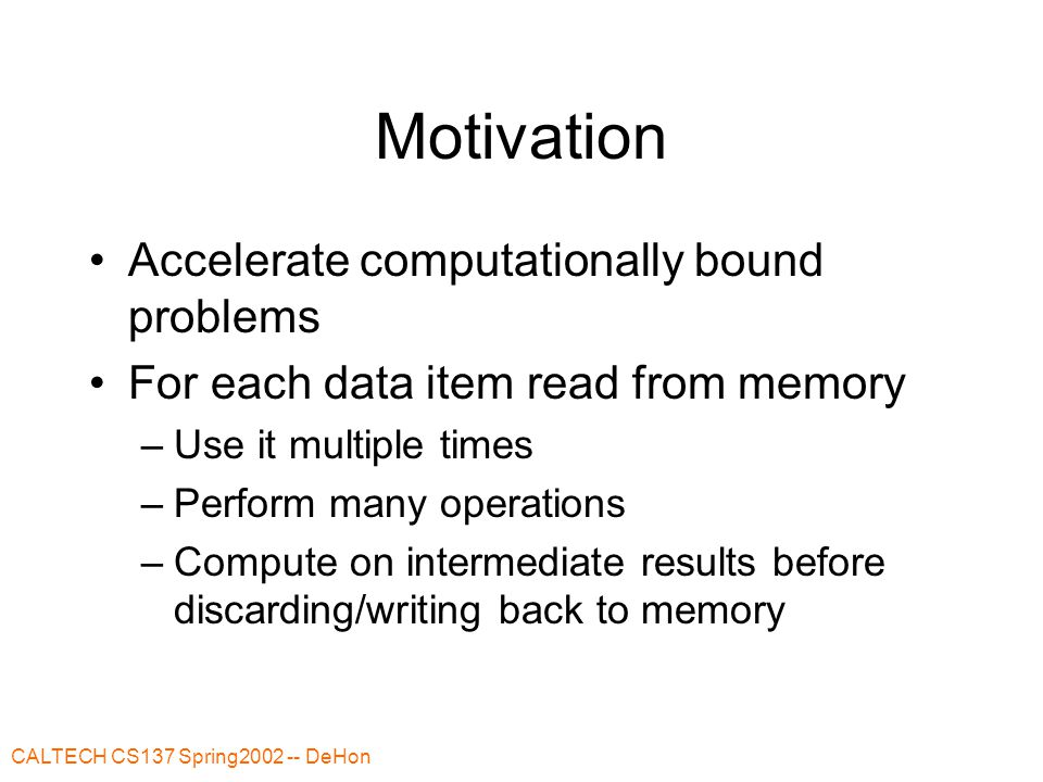 CALTECH CS137 Spring2002 -- DeHon Motivation Accelerate computationally bound problems For each data item read from memory –Use it multiple times –Perform many operations –Compute on intermediate results before discarding/writing back to memory
