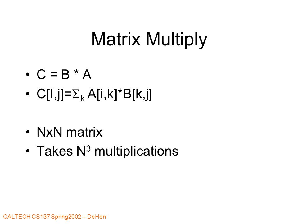 CALTECH CS137 Spring2002 -- DeHon Matrix Multiply C = B * A C[I,j]=  k A[i,k]*B[k,j] NxN matrix Takes N 3 multiplications