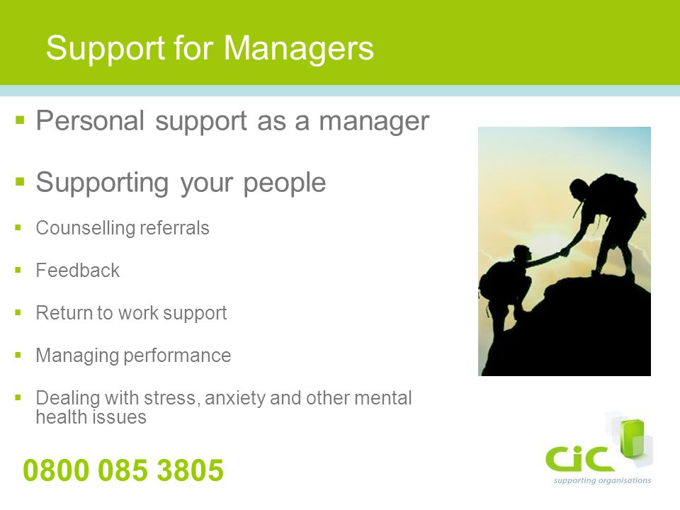 Support for Managers 0800 085 3805  Personal support as a manager  Supporting your people  Counselling referrals  Feedback  Return to work support  Managing performance  Dealing with stress, anxiety and other mental health issues
