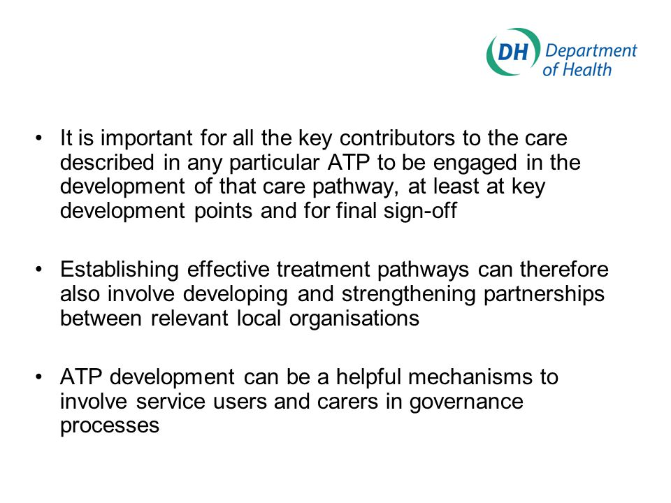 It is important for all the key contributors to the care described in any particular ATP to be engaged in the development of that care pathway, at least at key development points and for final sign-off Establishing effective treatment pathways can therefore also involve developing and strengthening partnerships between relevant local organisations ATP development can be a helpful mechanisms to involve service users and carers in governance processes