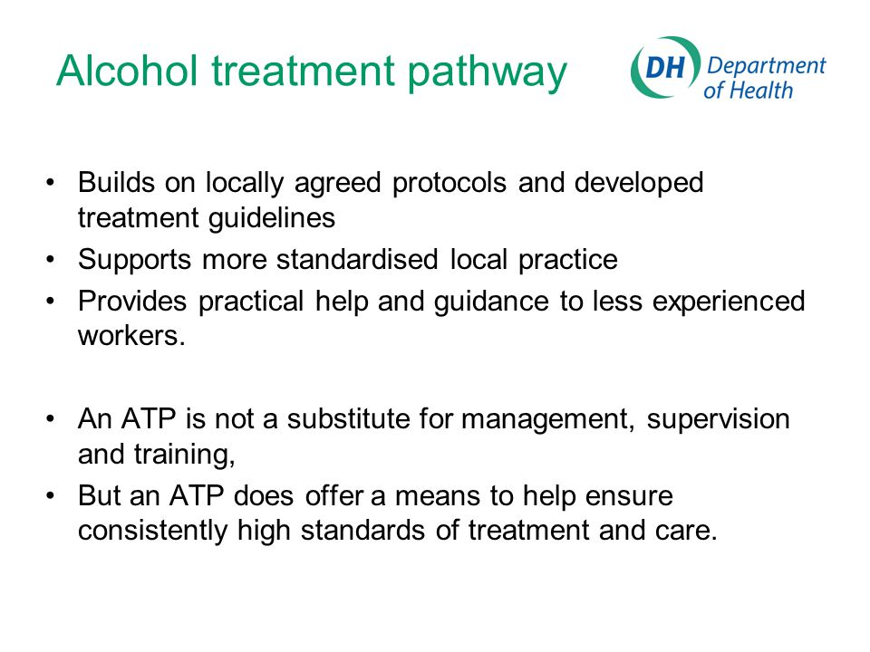 Alcohol treatment pathway Builds on locally agreed protocols and developed treatment guidelines Supports more standardised local practice Provides practical help and guidance to less experienced workers.