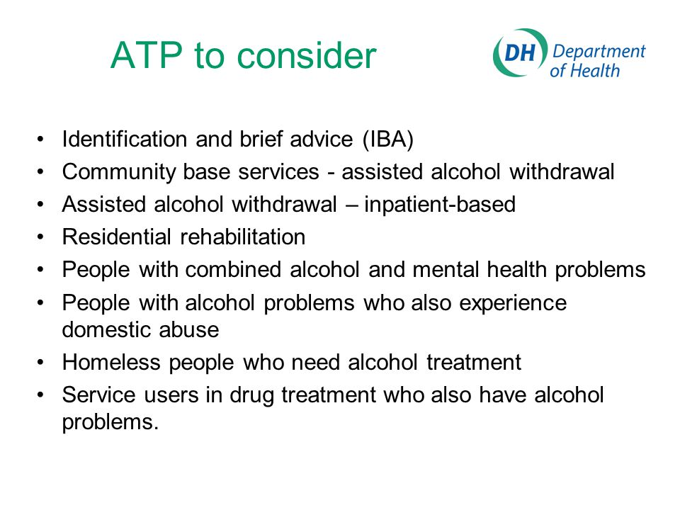5 ATP examples Identification and brief advice (IBA) Community based services - assisted alcohol withdrawal Assisted alcohol withdrawal – inpatient-based Residential rehabilitation People with combined alcohol and mental health problems People with alcohol problems who also experience domestic abuse Homeless people who need alcohol treatment Service users in drug treatment who also have alcohol problems