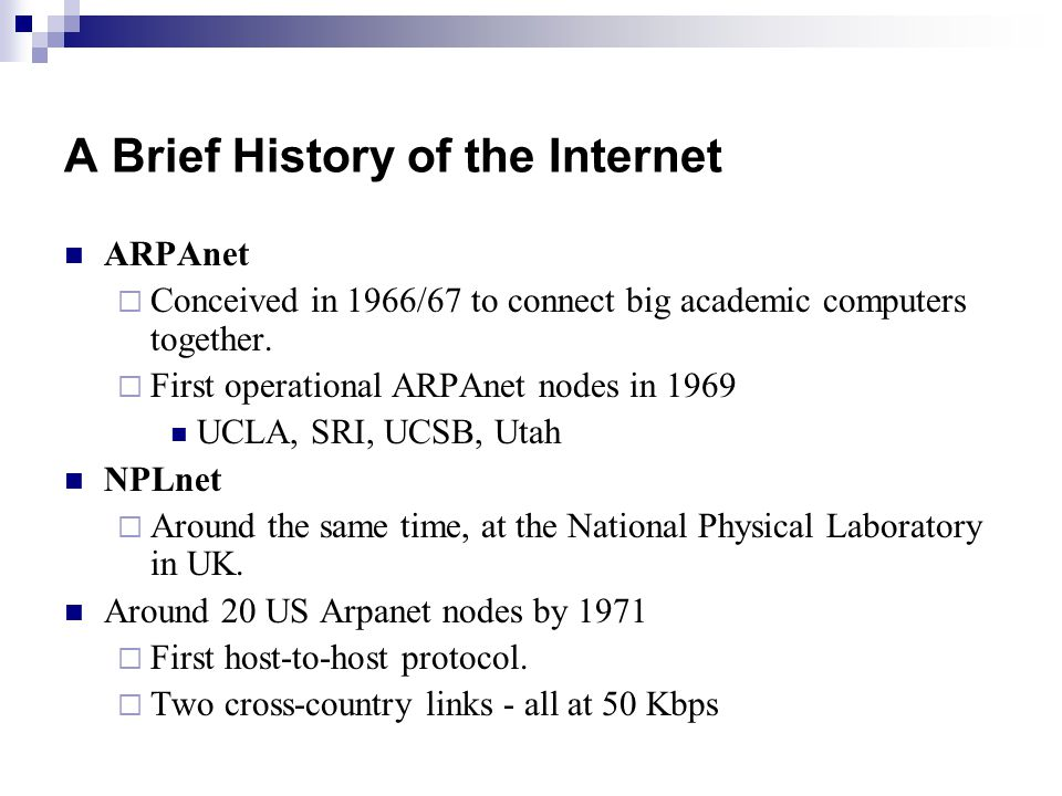 A Brief History of the Internet ARPAnet  Conceived in 1966/67 to connect big academic computers together.