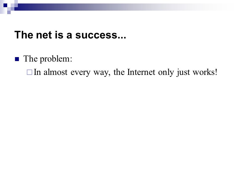 The net is a success... The problem:  In almost every way, the Internet only just works!