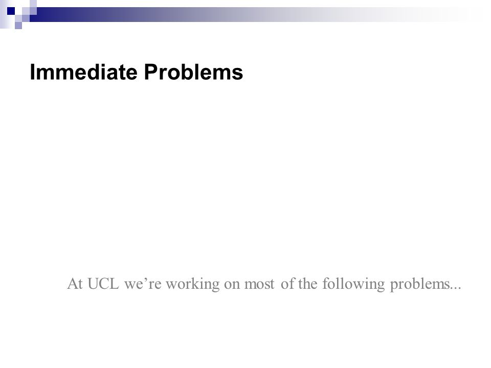 Immediate Problems At UCL we're working on most of the following problems...