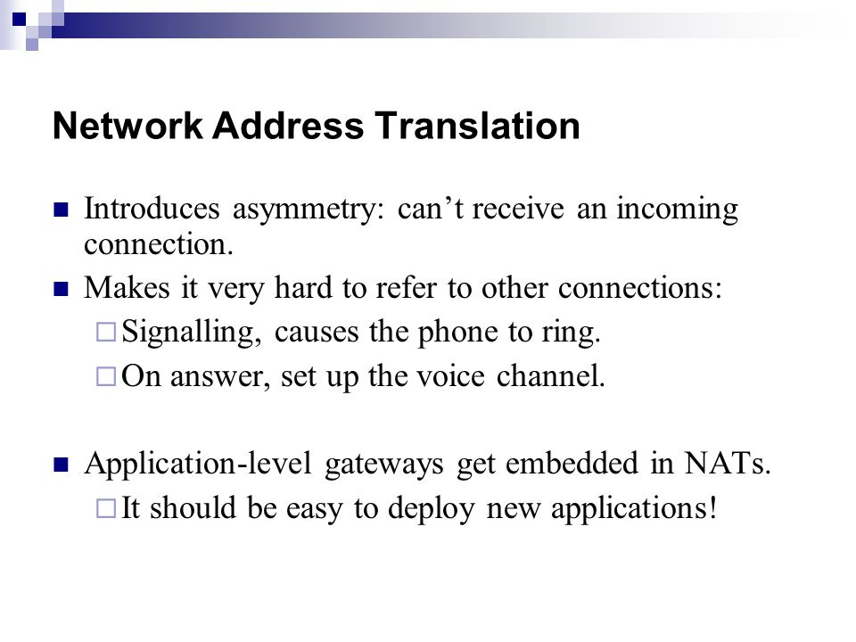 Network Address Translation Introduces asymmetry: can't receive an incoming connection.