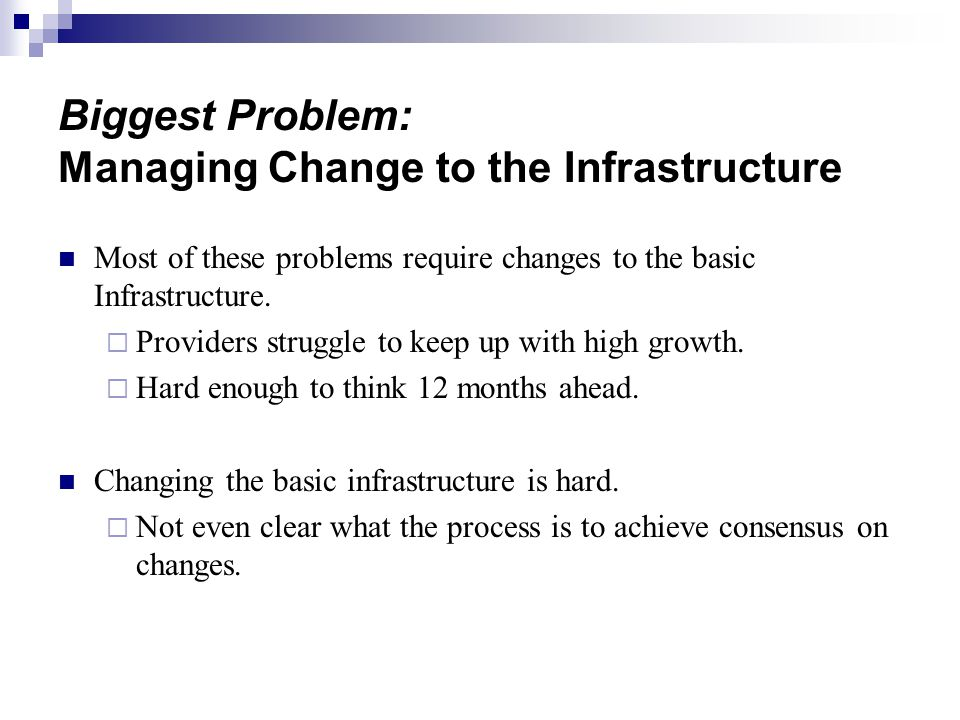 Biggest Problem: Managing Change to the Infrastructure Most of these problems require changes to the basic Infrastructure.