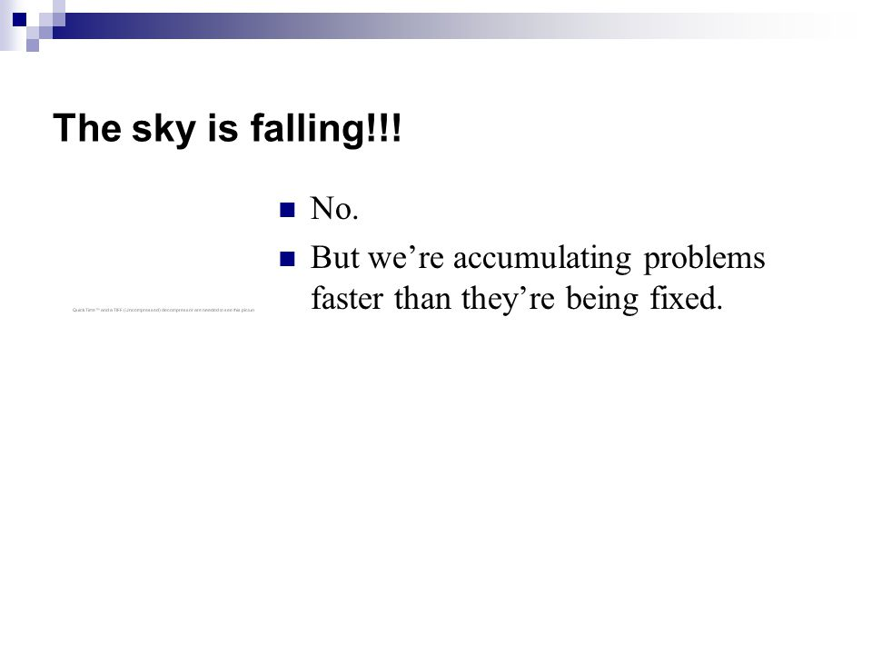 The sky is falling!!! No. But we're accumulating problems faster than they're being fixed.