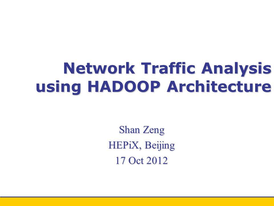 Network Traffic Analysis using HADOOP Architecture Shan Zeng HEPiX, Beijing 17 Oct 2012