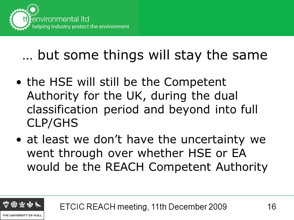 ETCIC REACH meeting, 11th December 200916 … but some things will stay the same the HSE will still be the Competent Authority for the UK, during the dual classification period and beyond into full CLP/GHS at least we don't have the uncertainty we went through over whether HSE or EA would be the REACH Competent Authority