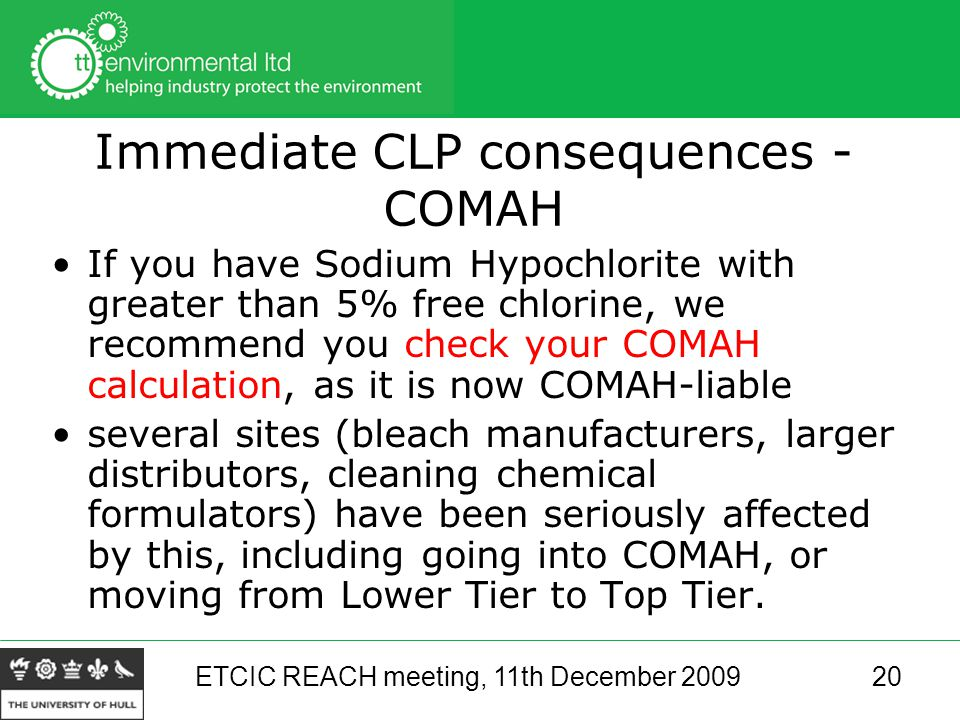 ETCIC REACH meeting, 11th December 200920 Immediate CLP consequences - COMAH If you have Sodium Hypochlorite with greater than 5% free chlorine, we recommend you check your COMAH calculation, as it is now COMAH-liable several sites (bleach manufacturers, larger distributors, cleaning chemical formulators) have been seriously affected by this, including going into COMAH, or moving from Lower Tier to Top Tier.