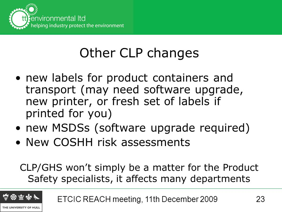 ETCIC REACH meeting, 11th December 200923 Other CLP changes new labels for product containers and transport (may need software upgrade, new printer, or fresh set of labels if printed for you) new MSDSs (software upgrade required) New COSHH risk assessments CLP/GHS won't simply be a matter for the Product Safety specialists, it affects many departments