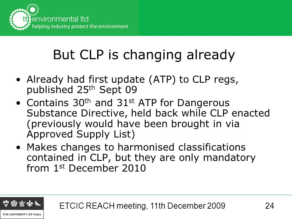 ETCIC REACH meeting, 11th December 200924 But CLP is changing already Already had first update (ATP) to CLP regs, published 25 th Sept 09 Contains 30 th and 31 st ATP for Dangerous Substance Directive, held back while CLP enacted (previously would have been brought in via Approved Supply List) Makes changes to harmonised classifications contained in CLP, but they are only mandatory from 1 st December 2010