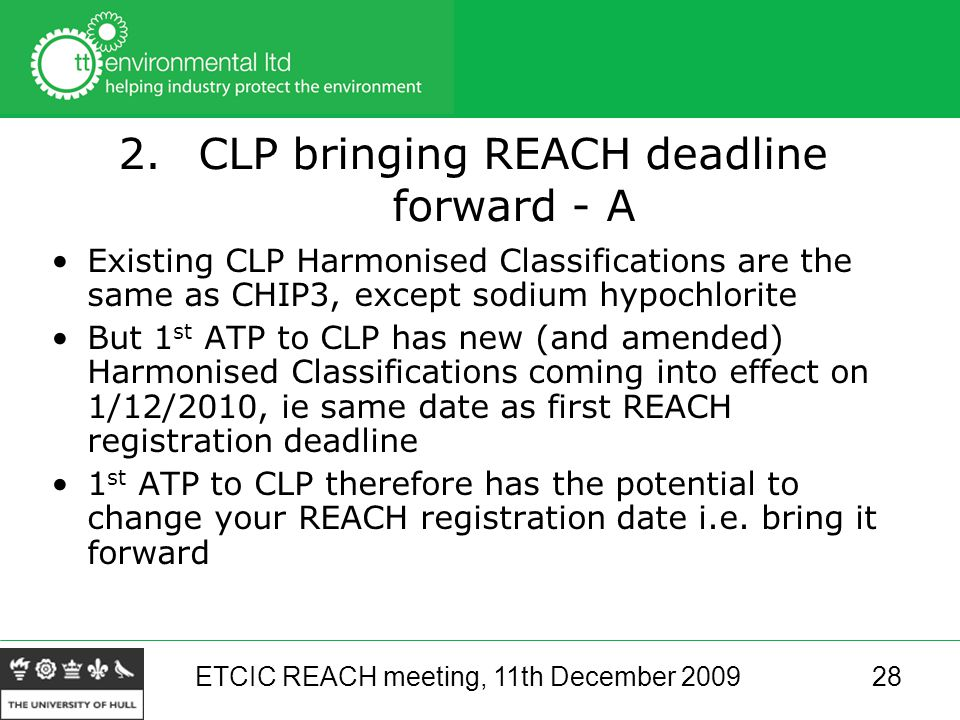 ETCIC REACH meeting, 11th December 200928 2.CLP bringing REACH deadline forward - A Existing CLP Harmonised Classifications are the same as CHIP3, except sodium hypochlorite But 1 st ATP to CLP has new (and amended) Harmonised Classifications coming into effect on 1/12/2010, ie same date as first REACH registration deadline 1 st ATP to CLP therefore has the potential to change your REACH registration date i.e.