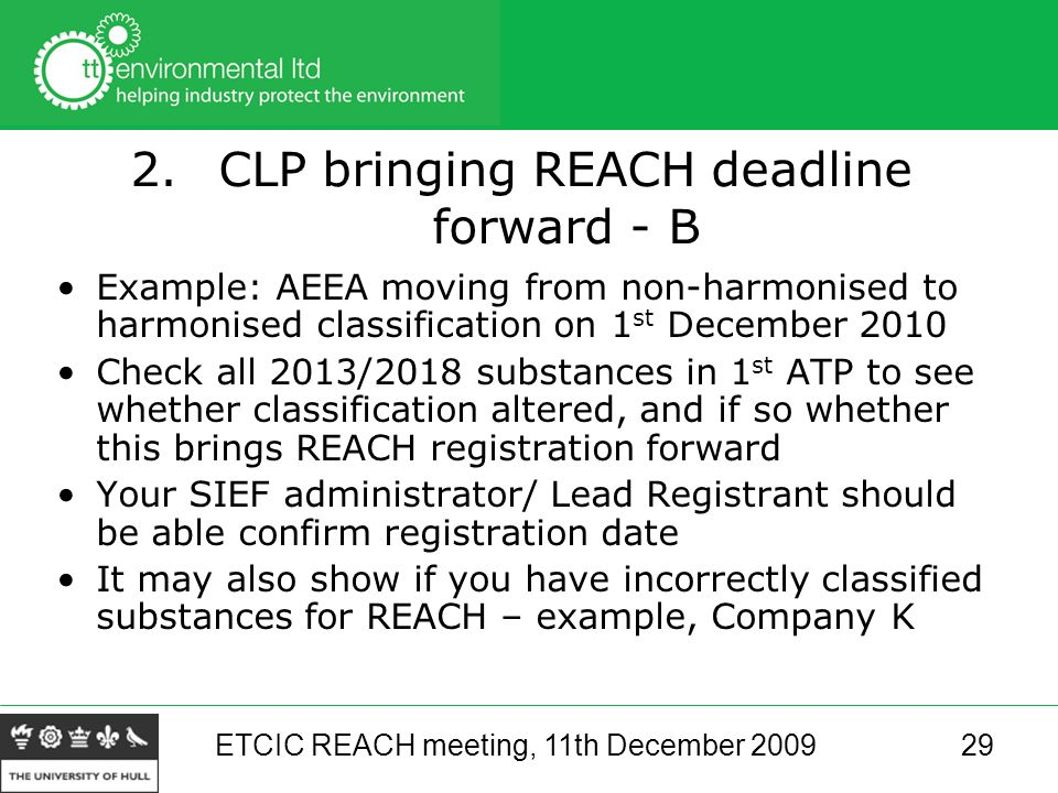 ETCIC REACH meeting, 11th December 200929 2.CLP bringing REACH deadline forward - B Example: AEEA moving from non-harmonised to harmonised classification on 1 st December 2010 Check all 2013/2018 substances in 1 st ATP to see whether classification altered, and if so whether this brings REACH registration forward Your SIEF administrator/ Lead Registrant should be able confirm registration date It may also show if you have incorrectly classified substances for REACH – example, Company K