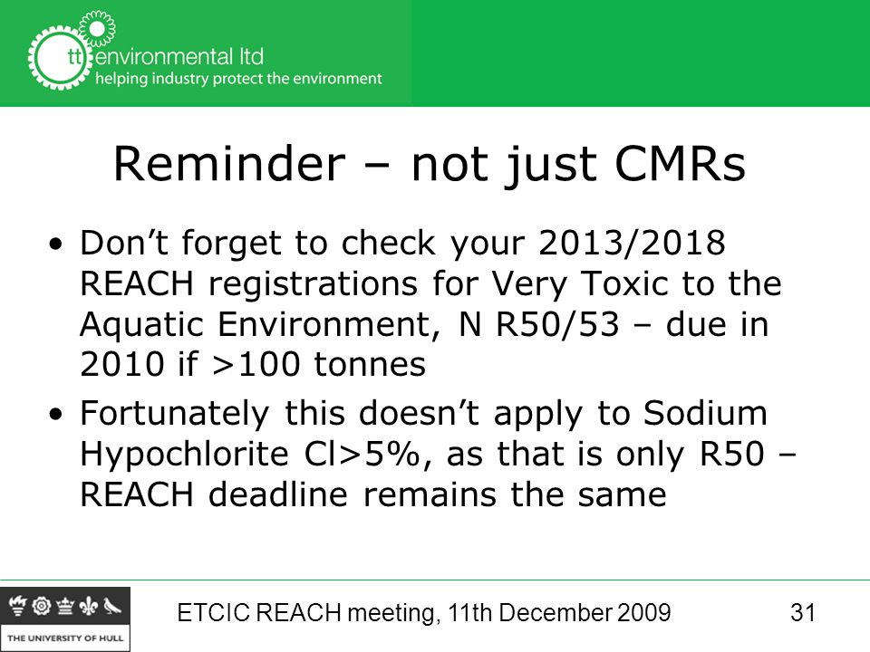 ETCIC REACH meeting, 11th December 200931 Reminder – not just CMRs Don't forget to check your 2013/2018 REACH registrations for Very Toxic to the Aquatic Environment, N R50/53 – due in 2010 if >100 tonnes Fortunately this doesn't apply to Sodium Hypochlorite Cl>5%, as that is only R50 – REACH deadline remains the same