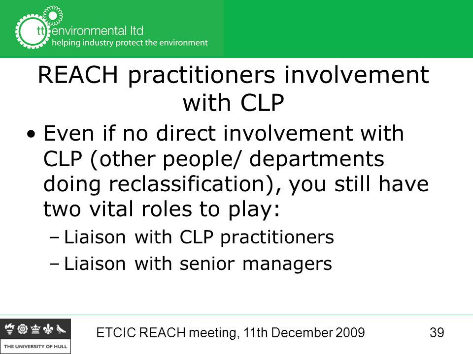 ETCIC REACH meeting, 11th December 200939 REACH practitioners involvement with CLP Even if no direct involvement with CLP (other people/ departments doing reclassification), you still have two vital roles to play: –Liaison with CLP practitioners –Liaison with senior managers