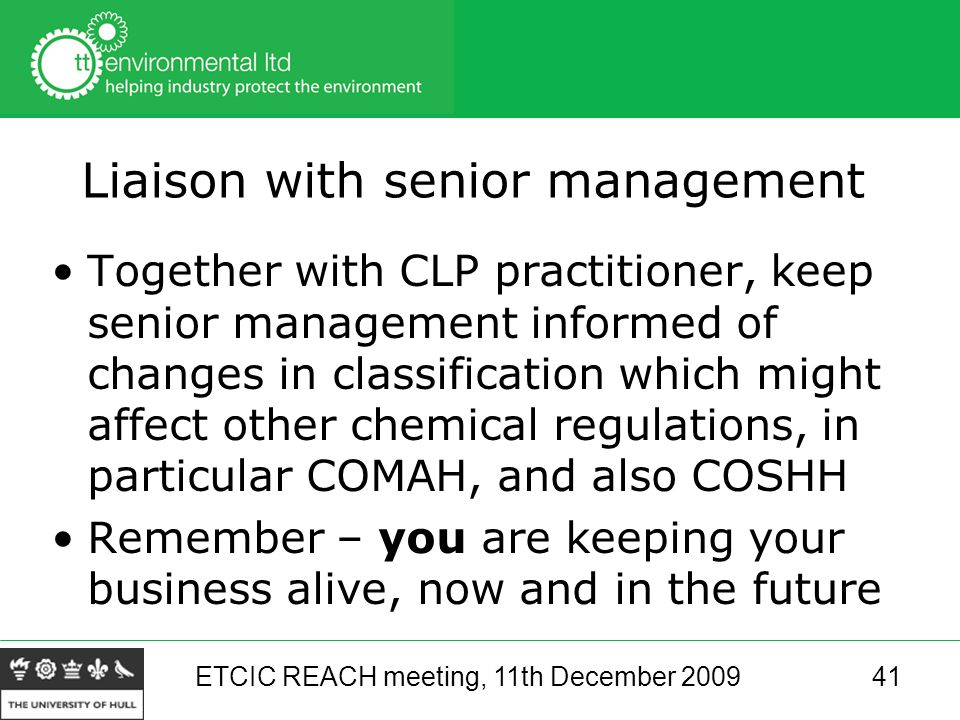 ETCIC REACH meeting, 11th December 200941 Liaison with senior management Together with CLP practitioner, keep senior management informed of changes in classification which might affect other chemical regulations, in particular COMAH, and also COSHH Remember – you are keeping your business alive, now and in the future