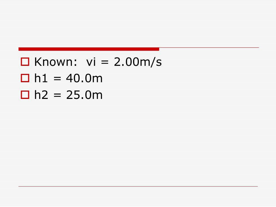  Known: vi = 2.00m/s  h1 = 40.0m  h2 = 25.0m