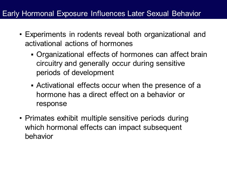 Early Hormonal Exposure Influences Later Sexual Behavior Experiments in rodents reveal both organizational and activational actions of hormones  Orga