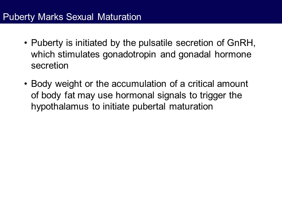 Puberty Marks Sexual Maturation Puberty is initiated by the pulsatile secretion of GnRH, which stimulates gonadotropin and gonadal hormone secretion B