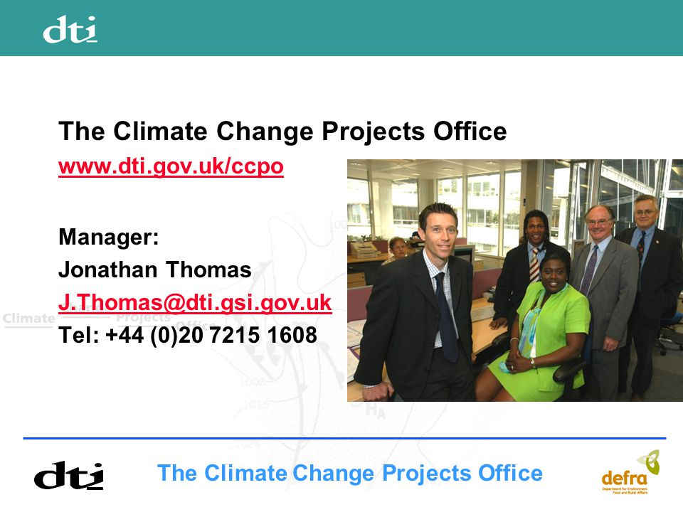 The Climate Change Projects Office www.dti.gov.uk/ccpo Manager: Jonathan Thomas J.Thomas@dti.gsi.gov.uk Tel: +44 (0)20 7215 1608