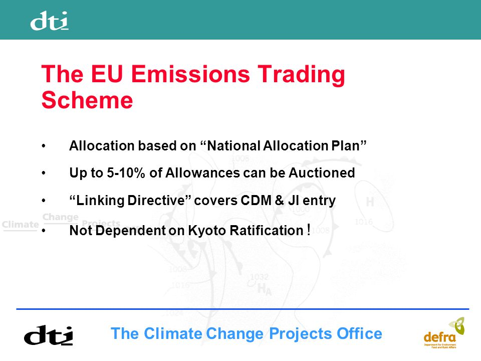 The Climate Change Projects Office The EU Emissions Trading Scheme Allocation based on National Allocation Plan Up to 5-10% of Allowances can be Auctioned Linking Directive covers CDM & JI entry Not Dependent on Kyoto Ratification !
