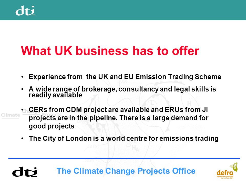 The Climate Change Projects Office What UK business has to offer Experience from the UK and EU Emission Trading Scheme A wide range of brokerage, consultancy and legal skills is readily available CERs from CDM project are available and ERUs from JI projects are in the pipeline.