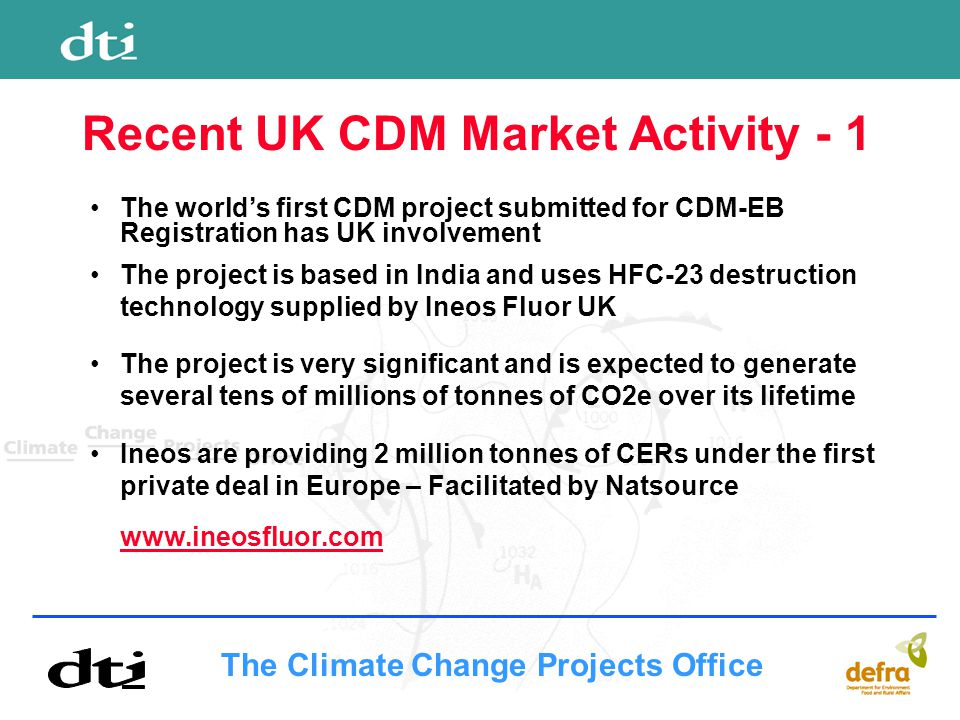 The Climate Change Projects Office Recent UK CDM Market Activity - 1 The world's first CDM project submitted for CDM-EB Registration has UK involvement The project is based in India and uses HFC-23 destruction technology supplied by Ineos Fluor UK The project is very significant and is expected to generate several tens of millions of tonnes of CO2e over its lifetime Ineos are providing 2 million tonnes of CERs under the first private deal in Europe – Facilitated by Natsource www.ineosfluor.com