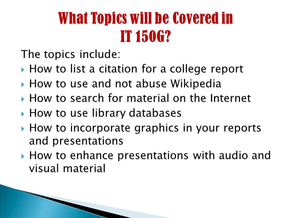The topics include:  How to list a citation for a college report  How to use and not abuse Wikipedia  How to search for material on the Internet  How to use library databases  How to incorporate graphics in your reports and presentations  How to enhance presentations with audio and visual material