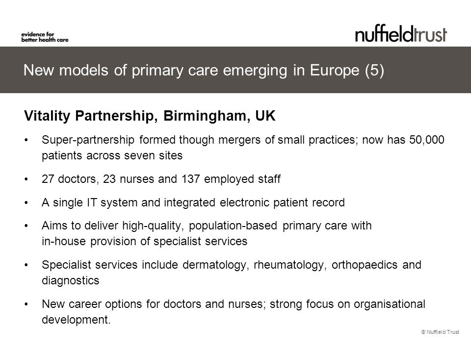 © Nuffield Trust New models of primary care emerging in Europe (5) Vitality Partnership, Birmingham, UK Super-partnership formed though mergers of sma