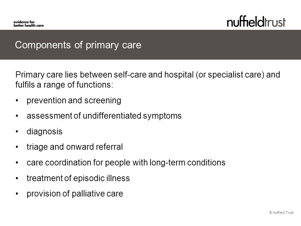 © Nuffield Trust Components of primary care Primary care lies between self-care and hospital (or specialist care) and fulfils a range of functions: pr