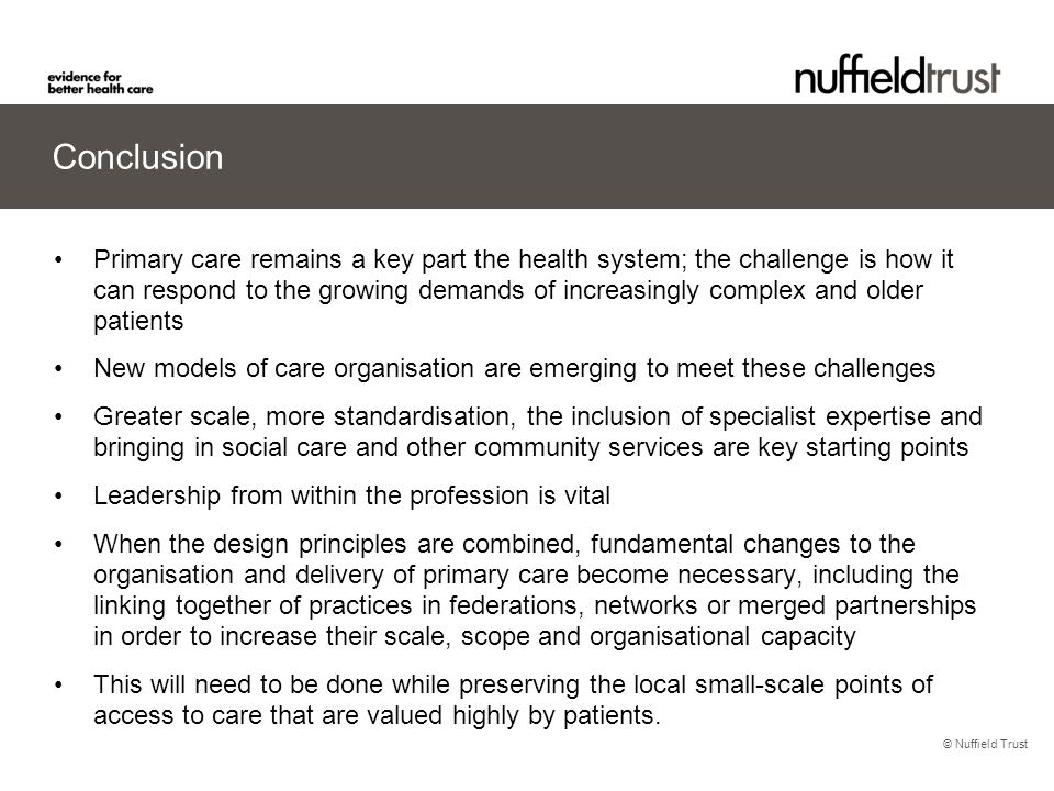 © Nuffield Trust Conclusion Primary care remains a key part the health system; the challenge is how it can respond to the growing demands of increasin