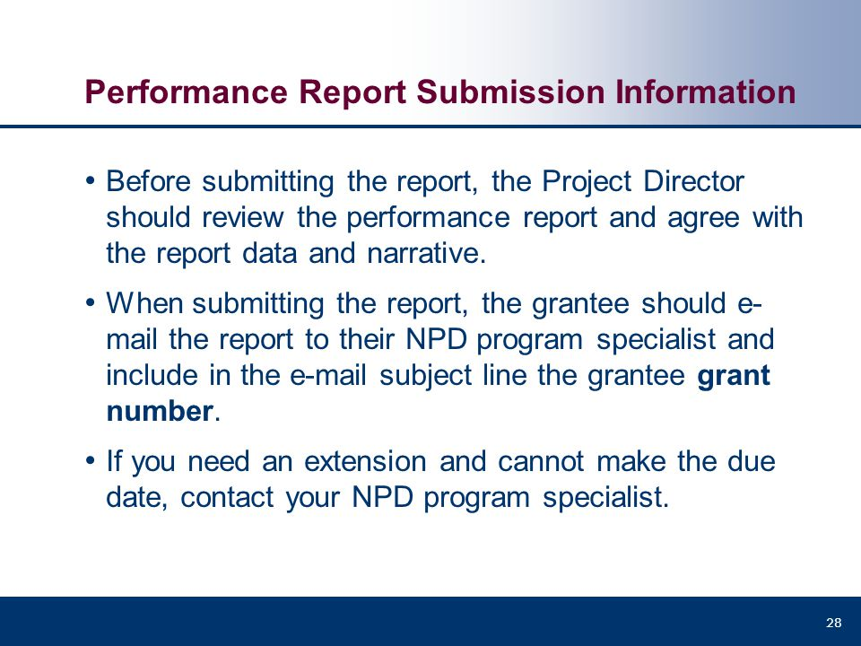 Performance Report Submission Information Before submitting the report, the Project Director should review the performance report and agree with the r