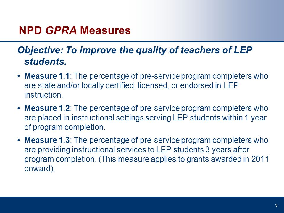 NPD GPRA Measures Objective: To improve the quality of teachers of LEP students. Measure 1.1: The percentage of pre-service program completers who are