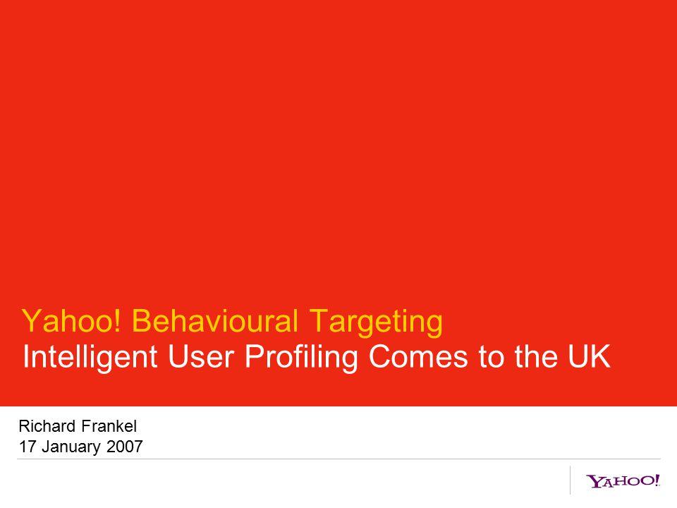 Yahoo! Behavioural Targeting Intelligent User Profiling Comes to the UK Richard Frankel 17 January 2007