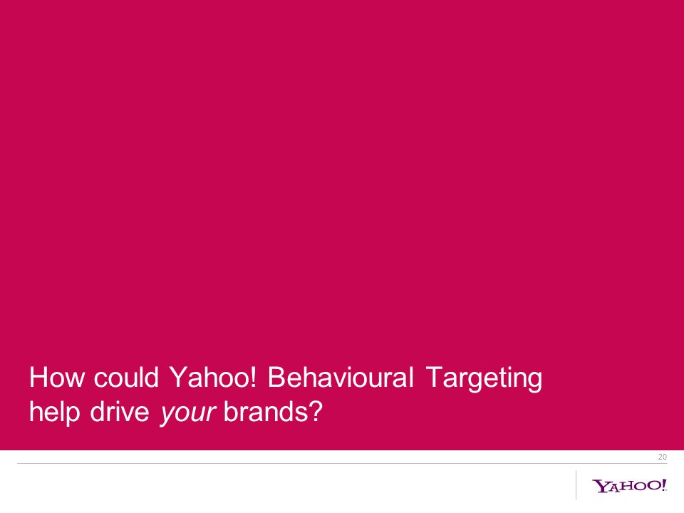20 How could Yahoo! Behavioural Targeting help drive your brands
