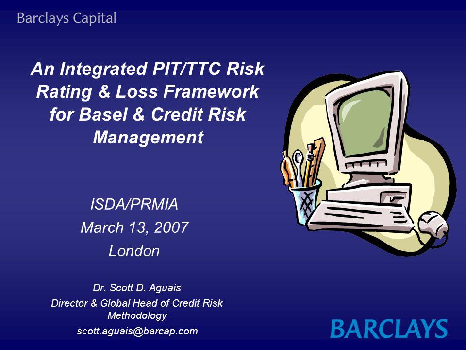 An Integrated PIT/TTC Risk Rating & Loss Framework for Basel & Credit Risk Management Dr. Scott D. Aguais Director & Global Head of Credit Risk Method