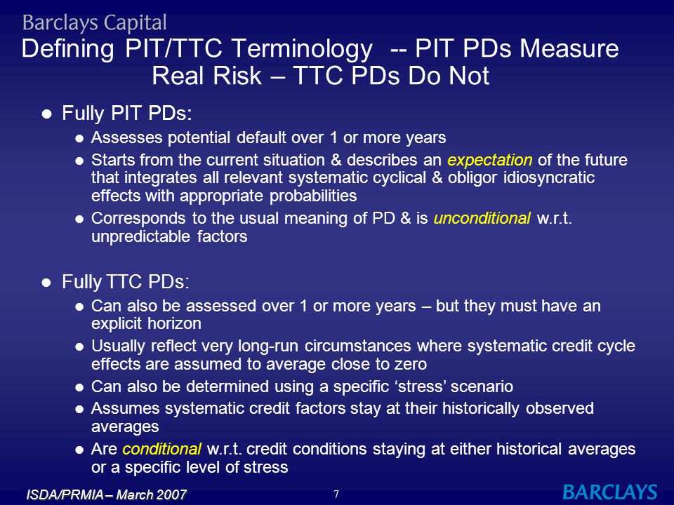 ISDA/PRMIA – March 2007 8 TTC DD = PIT DD – Credit Cycle Adjustment t PIT for Population (Z) PIT for Borrower TTC for Population (Z) TTC for Borrower Credit Cycle Adjustment 2.6 2.2 2.0 2.4 t Time Default Distance Relationship Between PIT & TTC Default Distance TTC PDs Impacted by Only the Borrower Idiosyncratic Factor PIT PDs Impacted by Both the Systematic & Idiosyncratic Factors