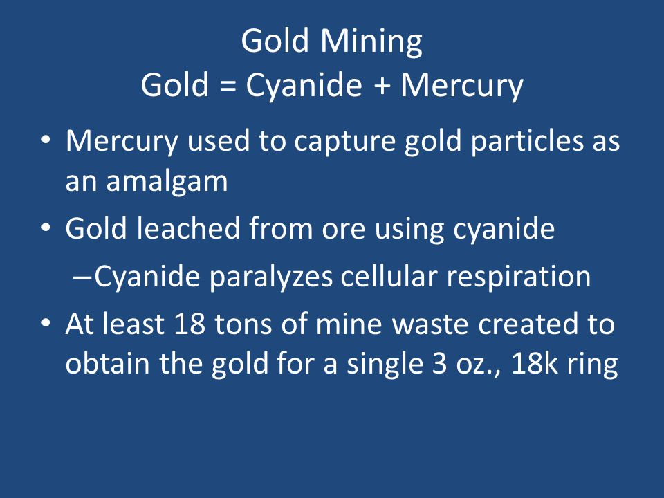 Gold Mining Gold = Cyanide + Mercury Mercury used to capture gold particles as an amalgam Gold leached from ore using cyanide – Cyanide paralyzes cellular respiration At least 18 tons of mine waste created to obtain the gold for a single 3 oz., 18k ring