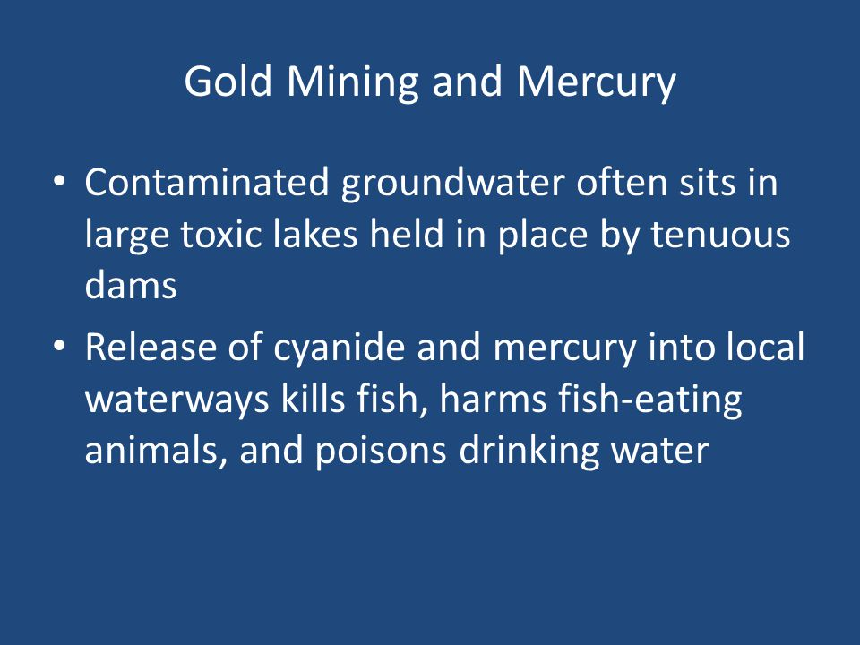 Gold Mining and Mercury Contaminated groundwater often sits in large toxic lakes held in place by tenuous dams Release of cyanide and mercury into local waterways kills fish, harms fish-eating animals, and poisons drinking water