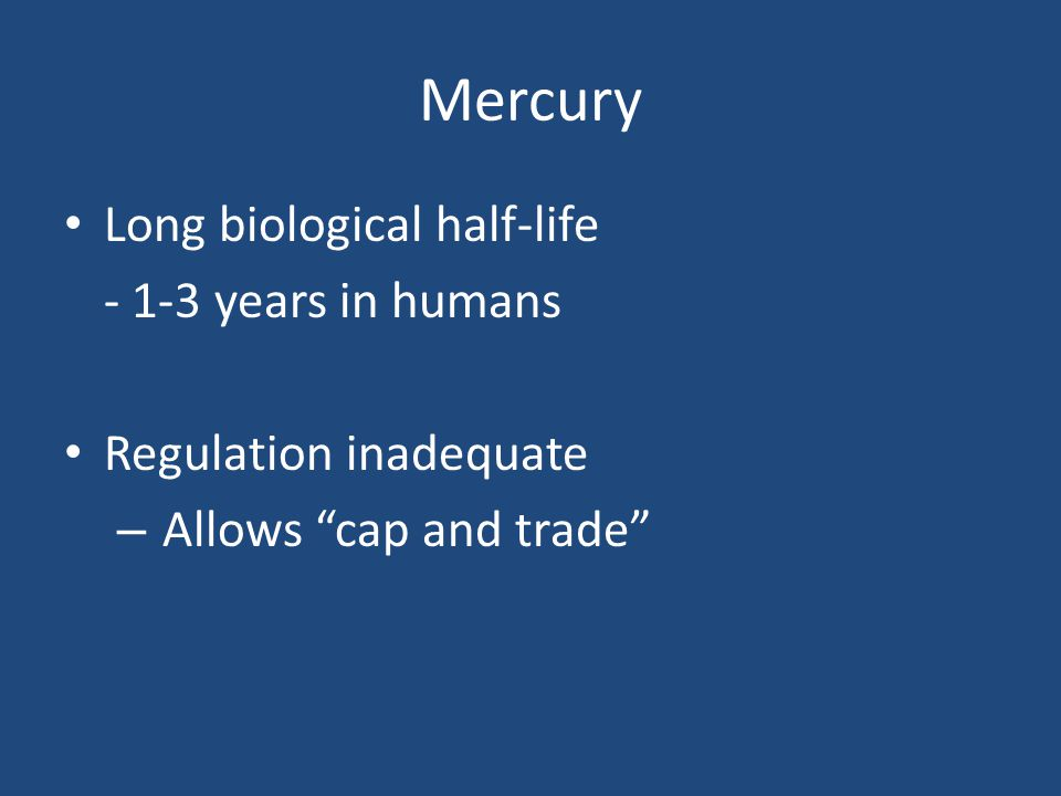 Mercury Long biological half-life - 1-3 years in humans Regulation inadequate – Allows cap and trade