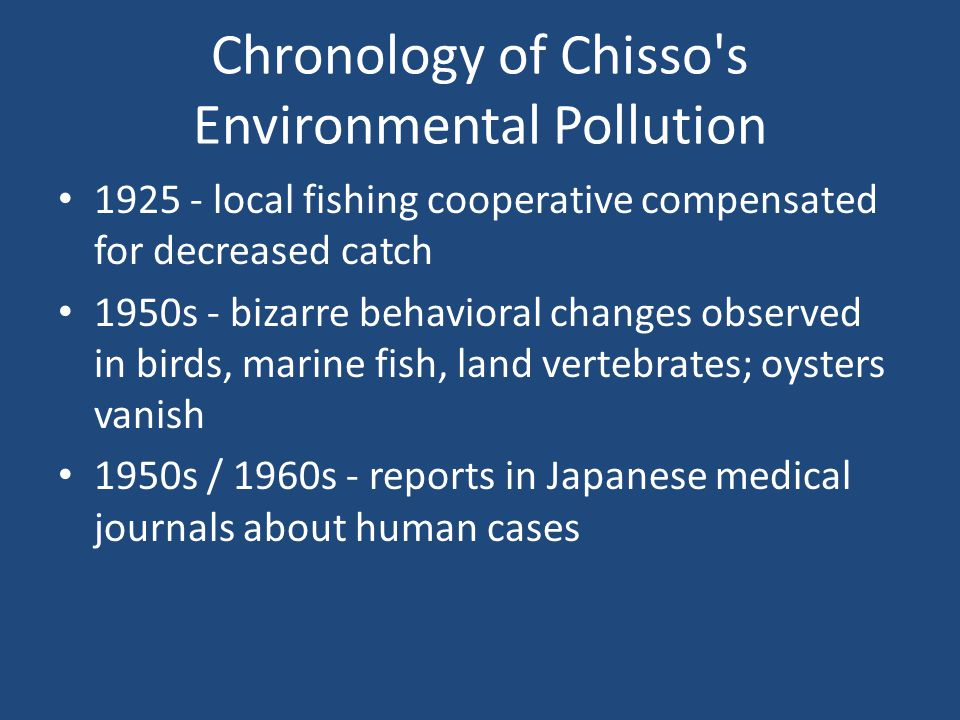 Chronology of Chisso s Environmental Pollution 1925 - local fishing cooperative compensated for decreased catch 1950s - bizarre behavioral changes observed in birds, marine fish, land vertebrates; oysters vanish 1950s / 1960s - reports in Japanese medical journals about human cases
