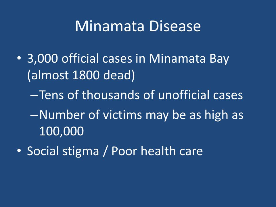 Minamata Disease 3,000 official cases in Minamata Bay (almost 1800 dead) – Tens of thousands of unofficial cases – Number of victims may be as high as 100,000 Social stigma / Poor health care