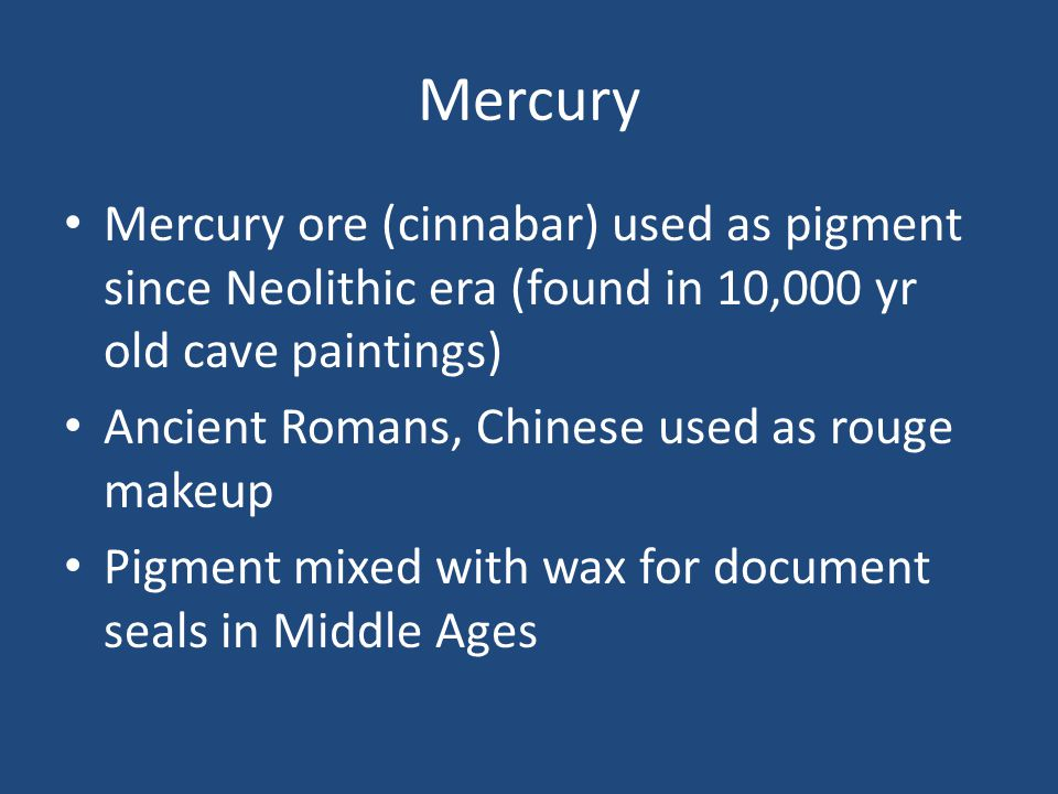 Mercury Mercury ore (cinnabar) used as pigment since Neolithic era (found in 10,000 yr old cave paintings) Ancient Romans, Chinese used as rouge makeup Pigment mixed with wax for document seals in Middle Ages