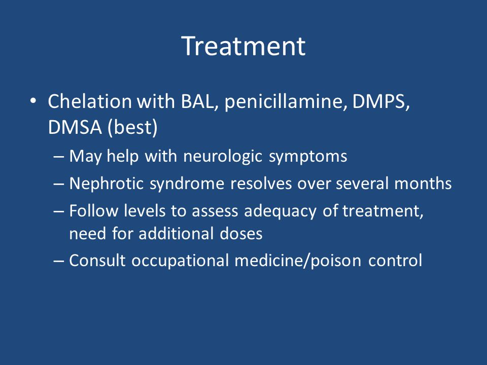 Treatment Chelation with BAL, penicillamine, DMPS, DMSA (best) – May help with neurologic symptoms – Nephrotic syndrome resolves over several months – Follow levels to assess adequacy of treatment, need for additional doses – Consult occupational medicine/poison control
