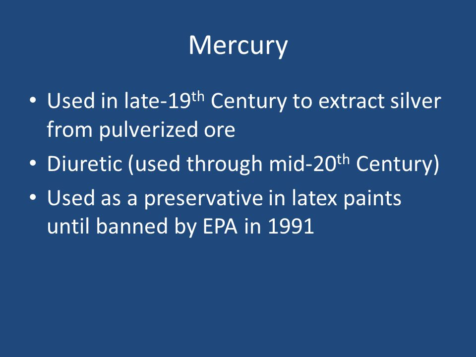 Mercury Used in late-19 th Century to extract silver from pulverized ore Diuretic (used through mid-20 th Century) Used as a preservative in latex paints until banned by EPA in 1991