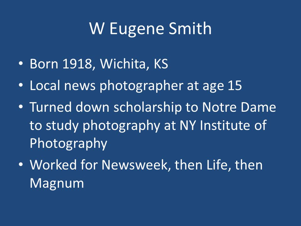 W Eugene Smith Born 1918, Wichita, KS Local news photographer at age 15 Turned down scholarship to Notre Dame to study photography at NY Institute of Photography Worked for Newsweek, then Life, then Magnum